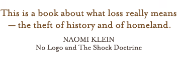 This is a book about what loss really means-the theft of history and of homeland - Naomi Klein: No Logo and The Shock Doctrine